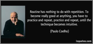 quote-routine-has-nothing-to-do-with-repetition-to-become-really-good-at-anything-you-have-to-practice-paulo-coelho-220340